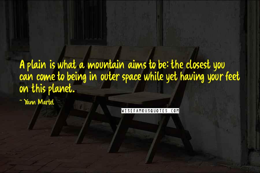 Yann Martel quotes: A plain is what a mountain aims to be: the closest you can come to being in outer space while yet having your feet on this planet.