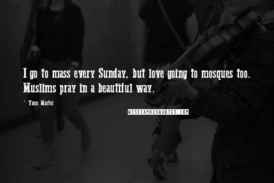 Yann Martel quotes: I go to mass every Sunday, but love going to mosques too. Muslims pray in a beautiful way.