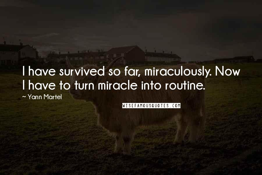 Yann Martel quotes: I have survived so far, miraculously. Now I have to turn miracle into routine.