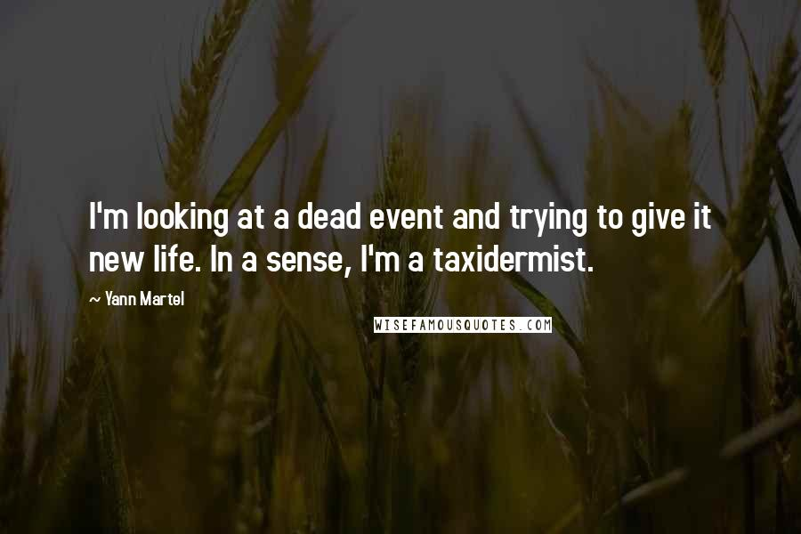 Yann Martel quotes: I'm looking at a dead event and trying to give it new life. In a sense, I'm a taxidermist.