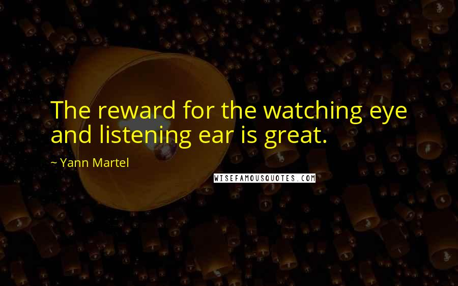 Yann Martel quotes: The reward for the watching eye and listening ear is great.