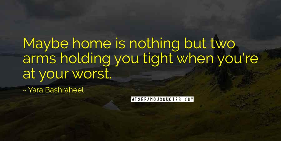 Yara Bashraheel quotes: Maybe home is nothing but two arms holding you tight when you're at your worst.