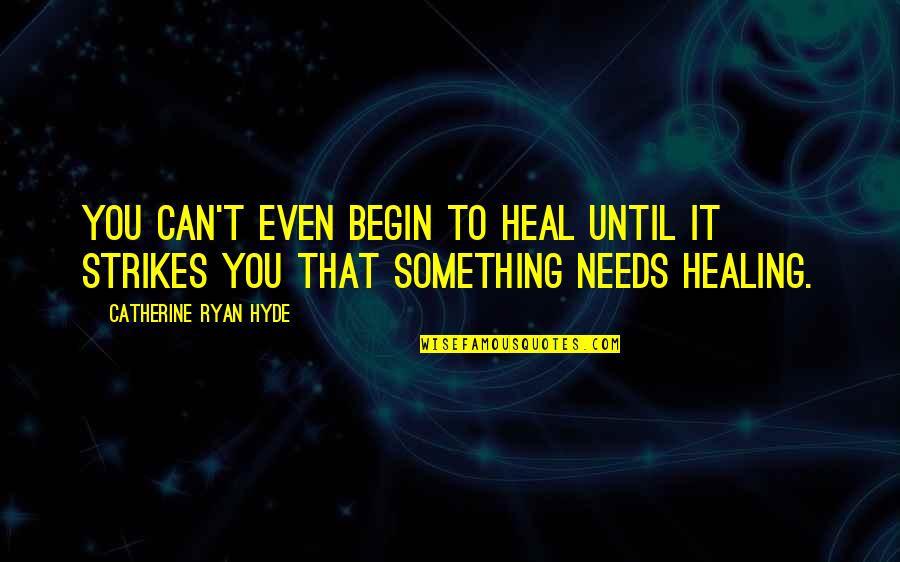 Yardie Quotes By Catherine Ryan Hyde: You can't even begin to heal until it