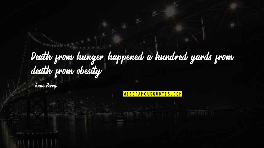Yards Quotes By Anne Perry: Death from hunger happened a hundred yards from