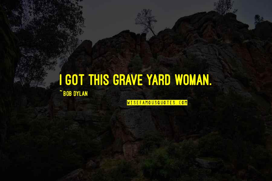 Yards Quotes By Bob Dylan: I got this grave yard woman.