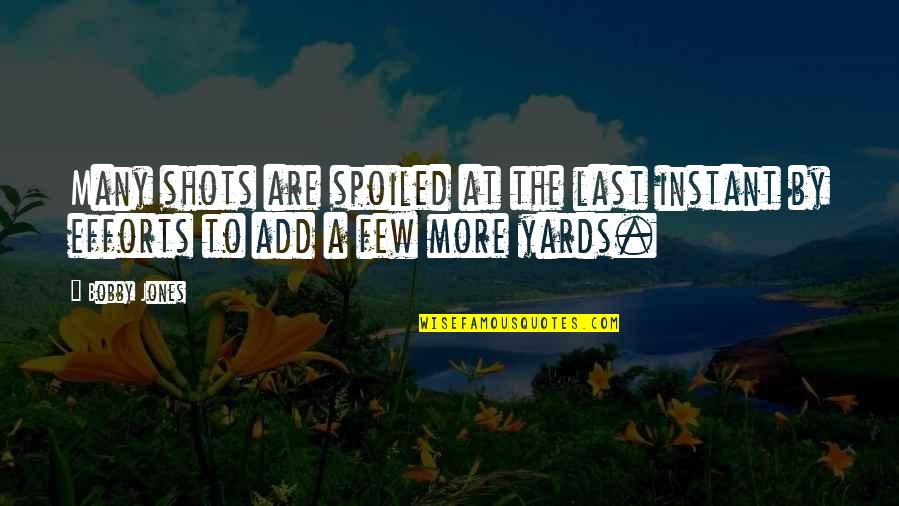 Yards Quotes By Bobby Jones: Many shots are spoiled at the last instant