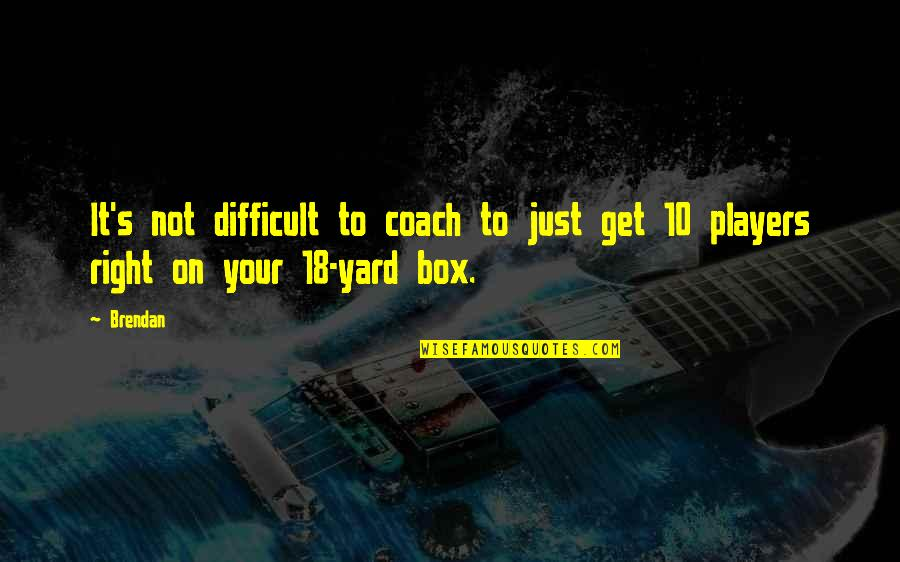 Yards Quotes By Brendan: It's not difficult to coach to just get