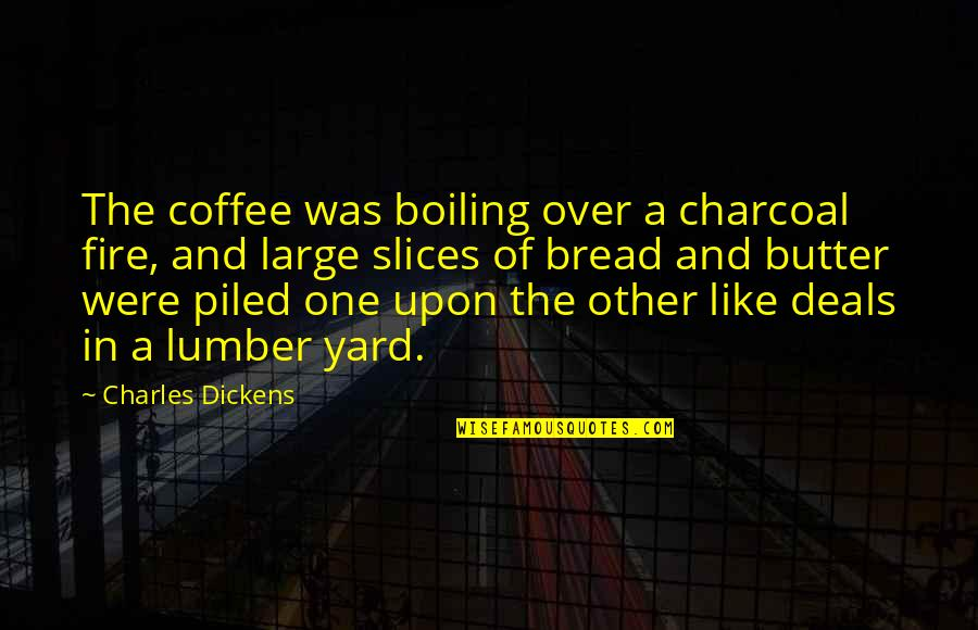 Yards Quotes By Charles Dickens: The coffee was boiling over a charcoal fire,