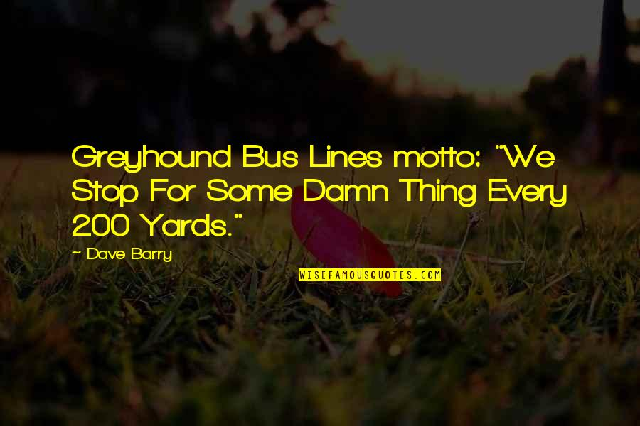 """Yards Quotes By Dave Barry: Greyhound Bus Lines motto: """"We Stop For Some"""