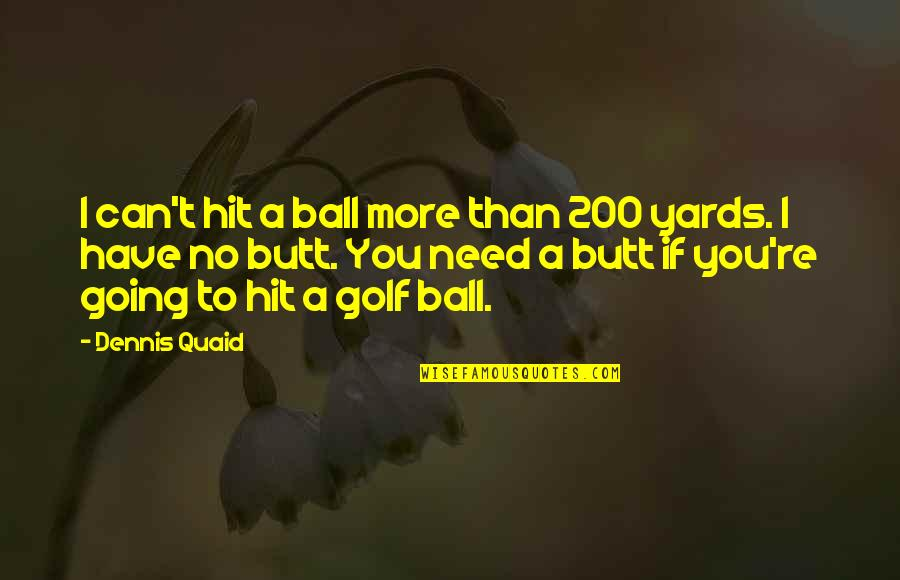 Yards Quotes By Dennis Quaid: I can't hit a ball more than 200