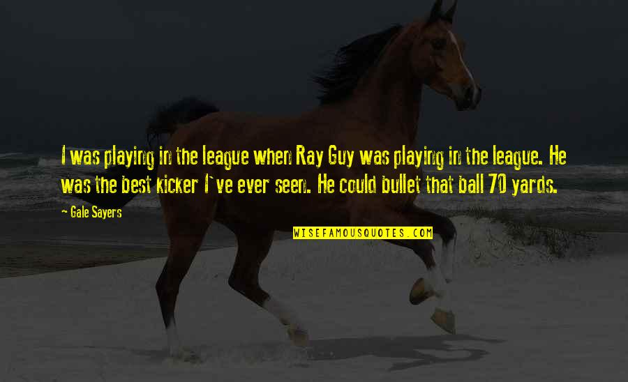 Yards Quotes By Gale Sayers: I was playing in the league when Ray