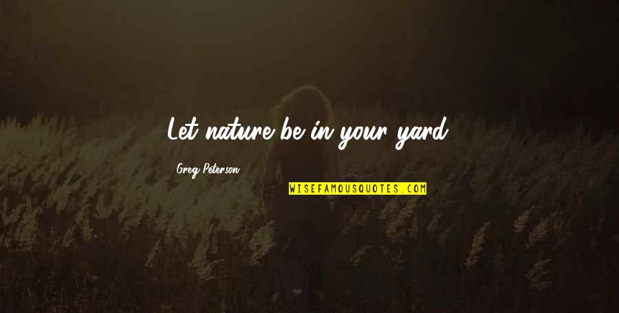 Yards Quotes By Greg Peterson: Let nature be in your yard.
