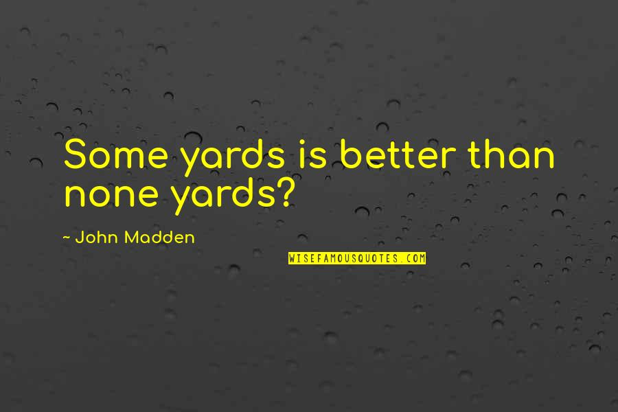 Yards Quotes By John Madden: Some yards is better than none yards?