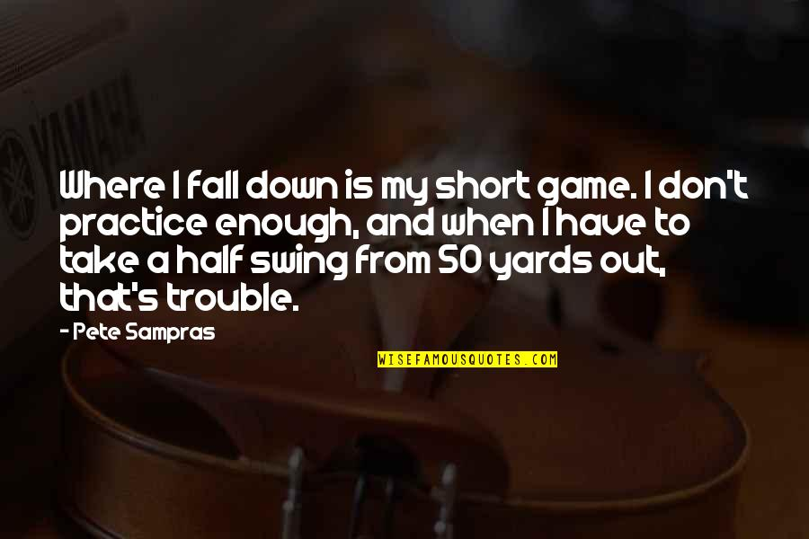 Yards Quotes By Pete Sampras: Where I fall down is my short game.