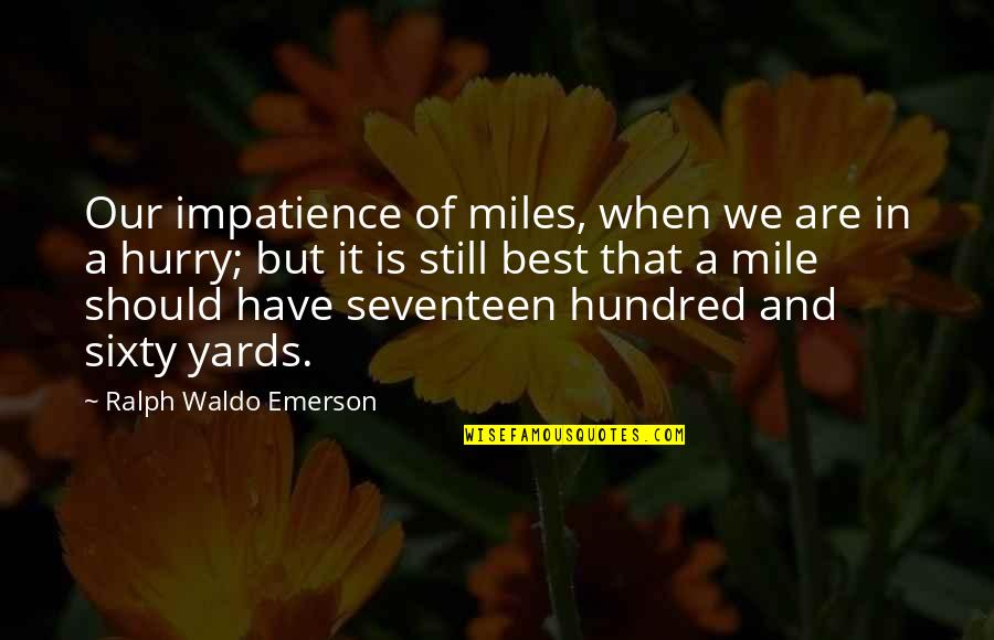 Yards Quotes By Ralph Waldo Emerson: Our impatience of miles, when we are in