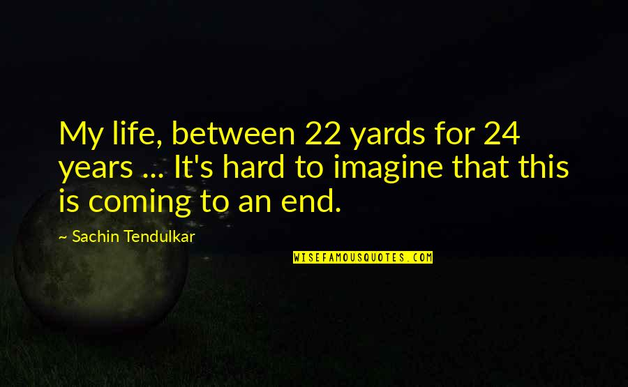 Yards Quotes By Sachin Tendulkar: My life, between 22 yards for 24 years