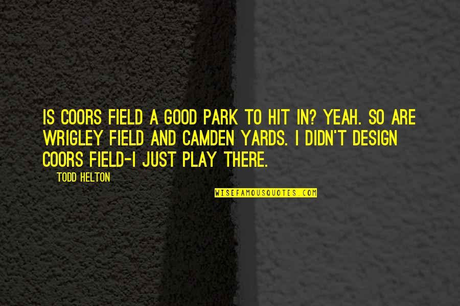 Yards Quotes By Todd Helton: Is Coors Field a good park to hit