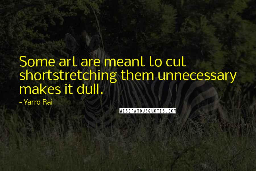 Yarro Rai quotes: Some art are meant to cut shortstretching them unnecessary makes it dull.
