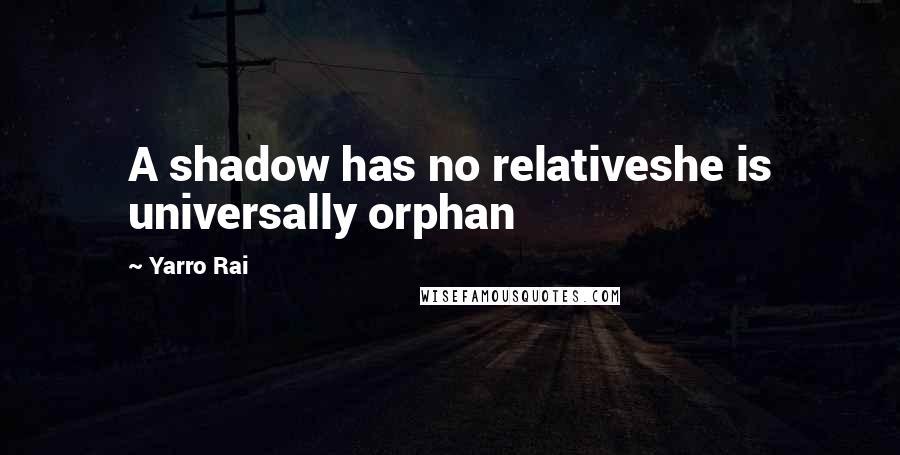 Yarro Rai quotes: A shadow has no relativeshe is universally orphan
