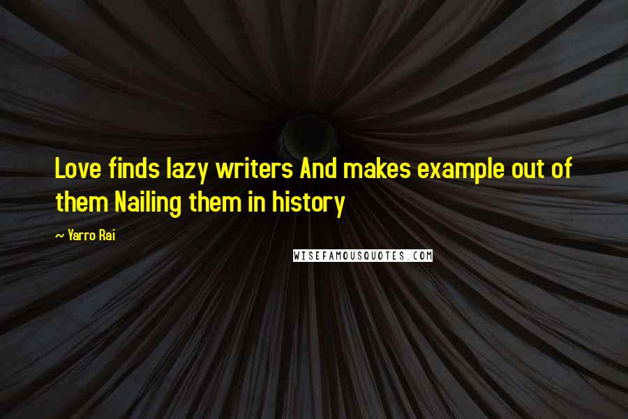Yarro Rai quotes: Love finds lazy writers And makes example out of them Nailing them in history