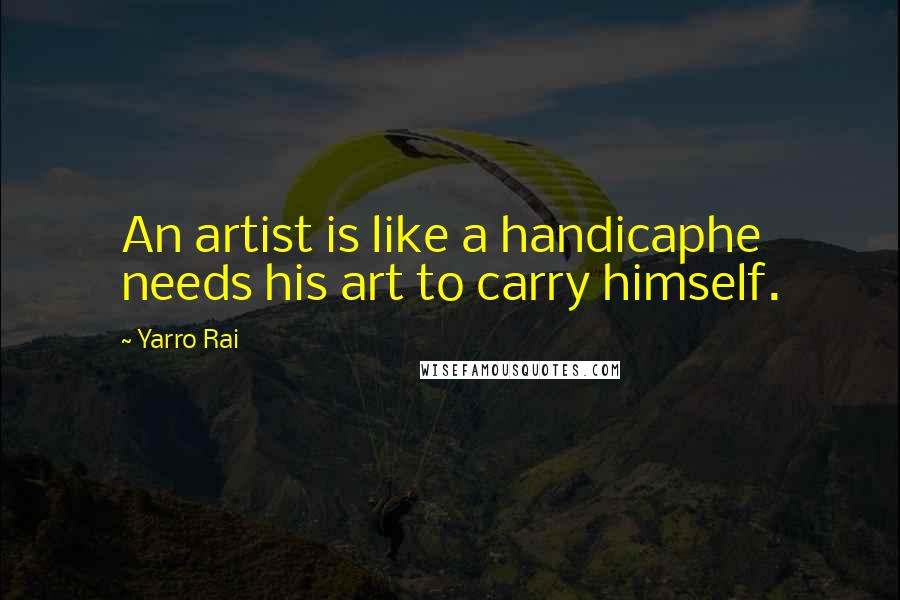 Yarro Rai quotes: An artist is like a handicaphe needs his art to carry himself.