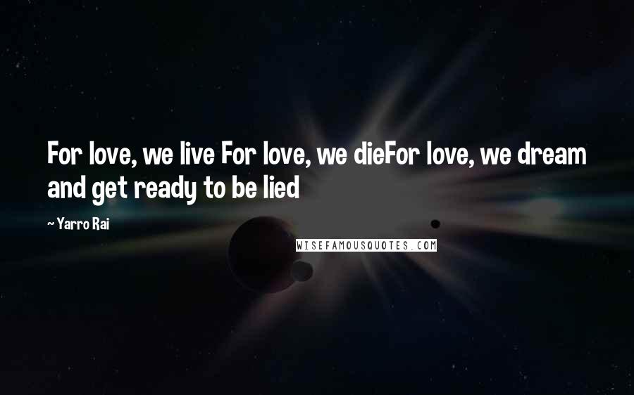 Yarro Rai quotes: For love, we live For love, we dieFor love, we dream and get ready to be lied