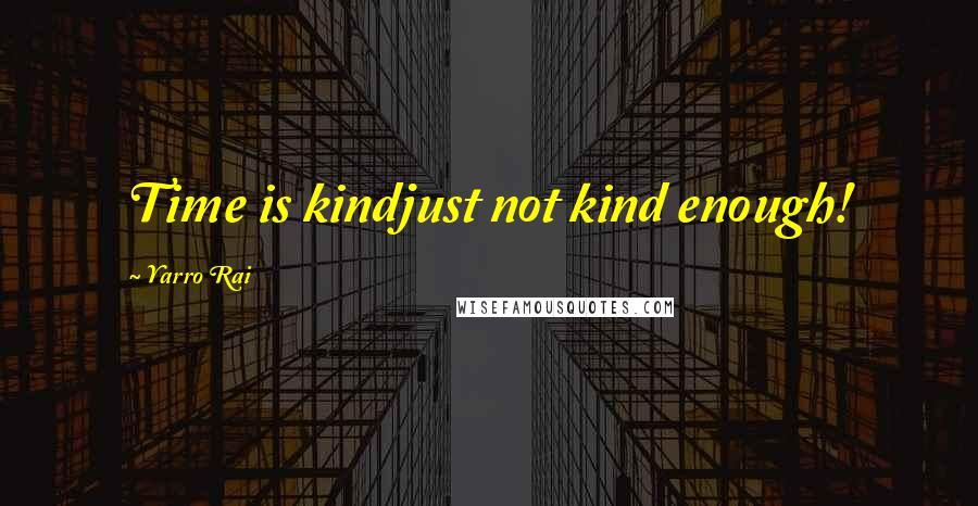 Yarro Rai quotes: Time is kindjust not kind enough!