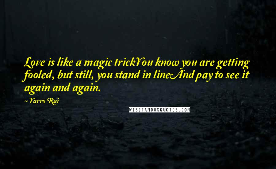 Yarro Rai quotes: Love is like a magic trickYou know you are getting fooled, but still, you stand in lineAnd pay to see it again and again.