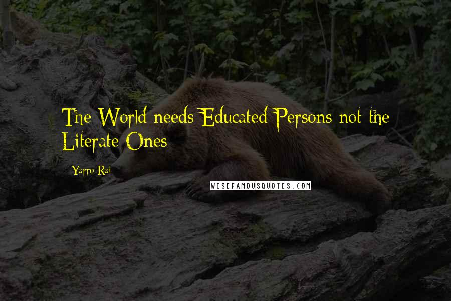 Yarro Rai quotes: The World needs Educated Persons not the Literate Ones