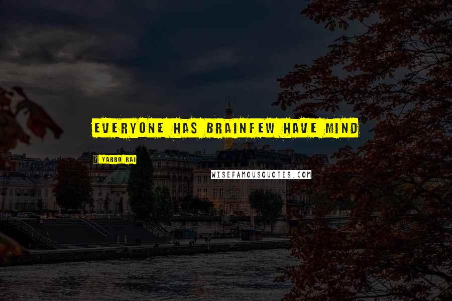 Yarro Rai quotes: Everyone has brainfew have mind