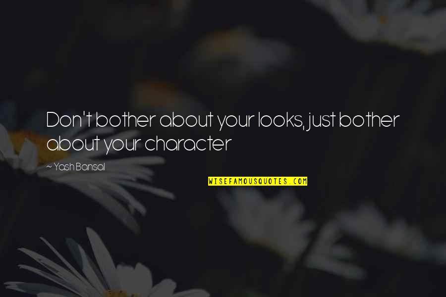 Yash Quotes By Yash Bansal: Don't bother about your looks, just bother about