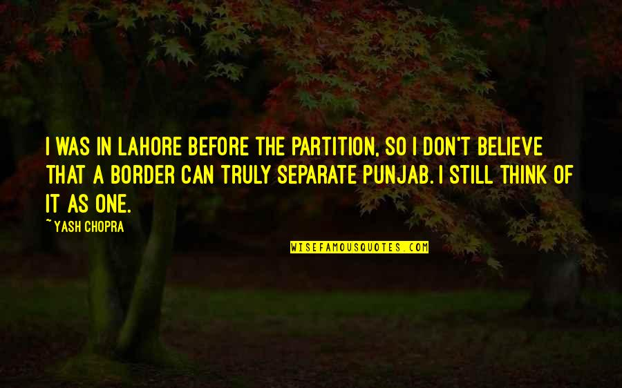 Yash Quotes By Yash Chopra: I was in Lahore before the partition, so