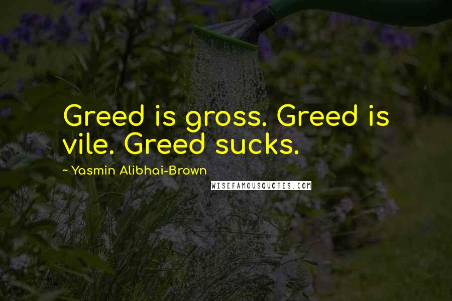 Yasmin Alibhai-Brown quotes: Greed is gross. Greed is vile. Greed sucks.