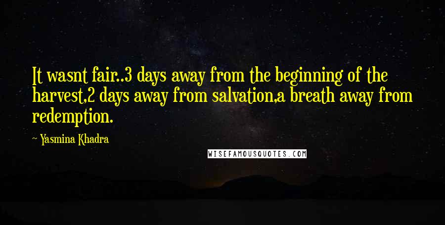 Yasmina Khadra quotes: It wasnt fair..3 days away from the beginning of the harvest,2 days away from salvation,a breath away from redemption.