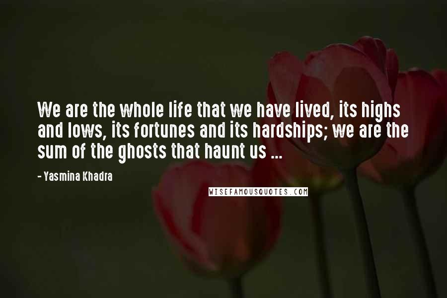 Yasmina Khadra quotes: We are the whole life that we have lived, its highs and lows, its fortunes and its hardships; we are the sum of the ghosts that haunt us ...