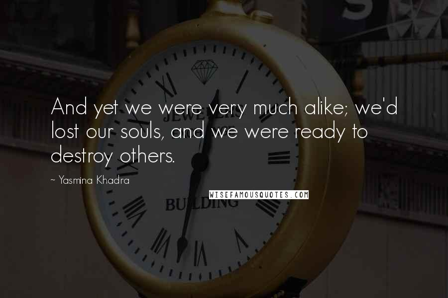 Yasmina Khadra quotes: And yet we were very much alike; we'd lost our souls, and we were ready to destroy others.