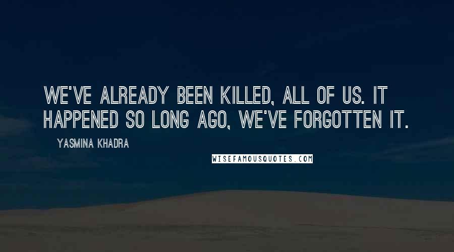 Yasmina Khadra quotes: We've already been killed, all of us. It happened so long ago, we've forgotten it.