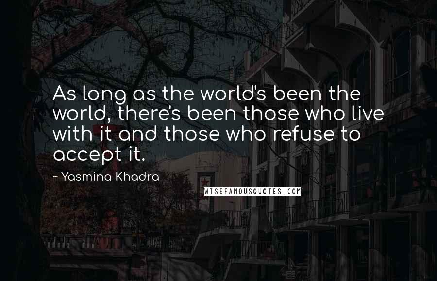 Yasmina Khadra quotes: As long as the world's been the world, there's been those who live with it and those who refuse to accept it.