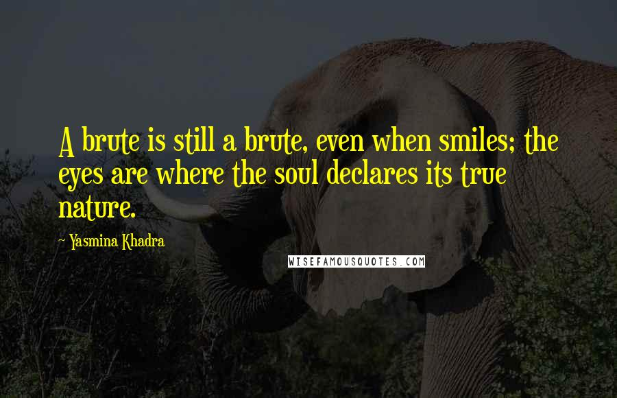 Yasmina Khadra quotes: A brute is still a brute, even when smiles; the eyes are where the soul declares its true nature.