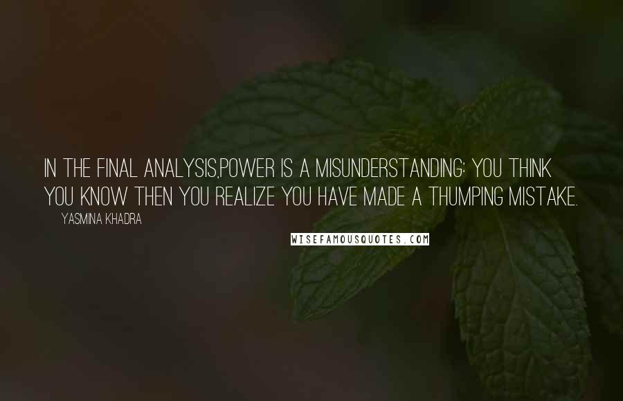Yasmina Khadra quotes: In the final analysis,power is a misunderstanding: you think you know then you realize you have made a thumping mistake.