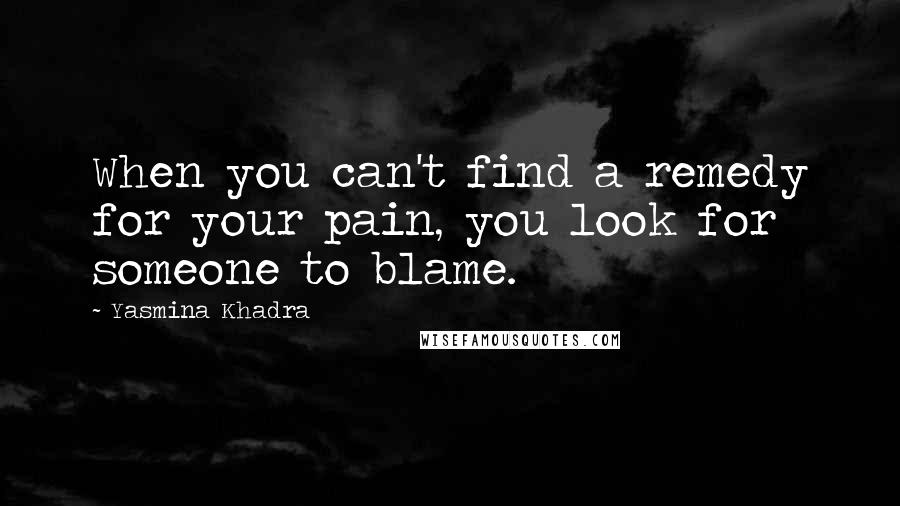 Yasmina Khadra quotes: When you can't find a remedy for your pain, you look for someone to blame.