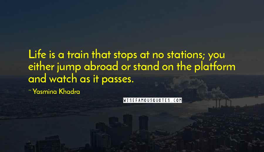 Yasmina Khadra quotes: Life is a train that stops at no stations; you either jump abroad or stand on the platform and watch as it passes.