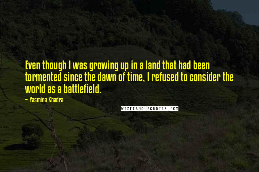 Yasmina Khadra quotes: Even though I was growing up in a land that had been tormented since the dawn of time, I refused to consider the world as a battlefield.