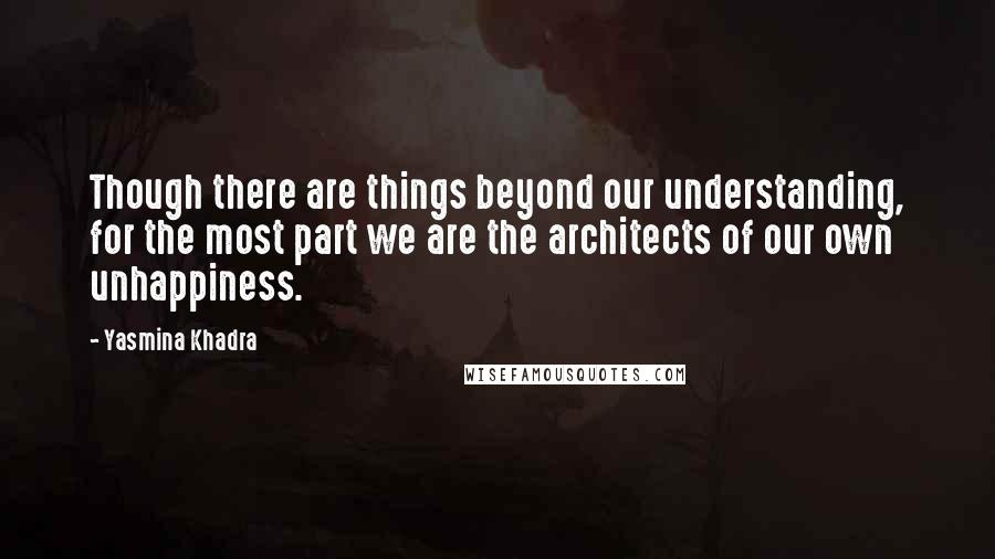 Yasmina Khadra quotes: Though there are things beyond our understanding, for the most part we are the architects of our own unhappiness.