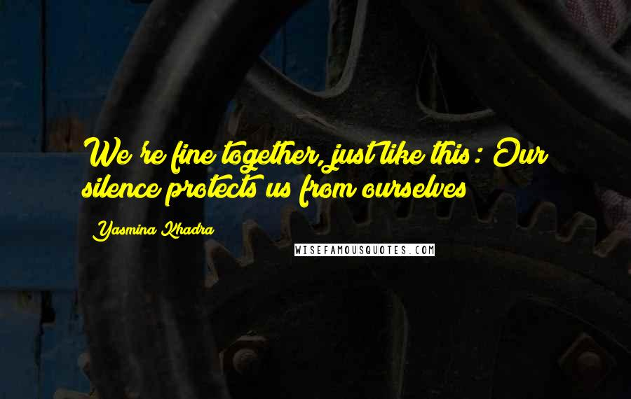 Yasmina Khadra quotes: We're fine together, just like this: Our silence protects us from ourselves