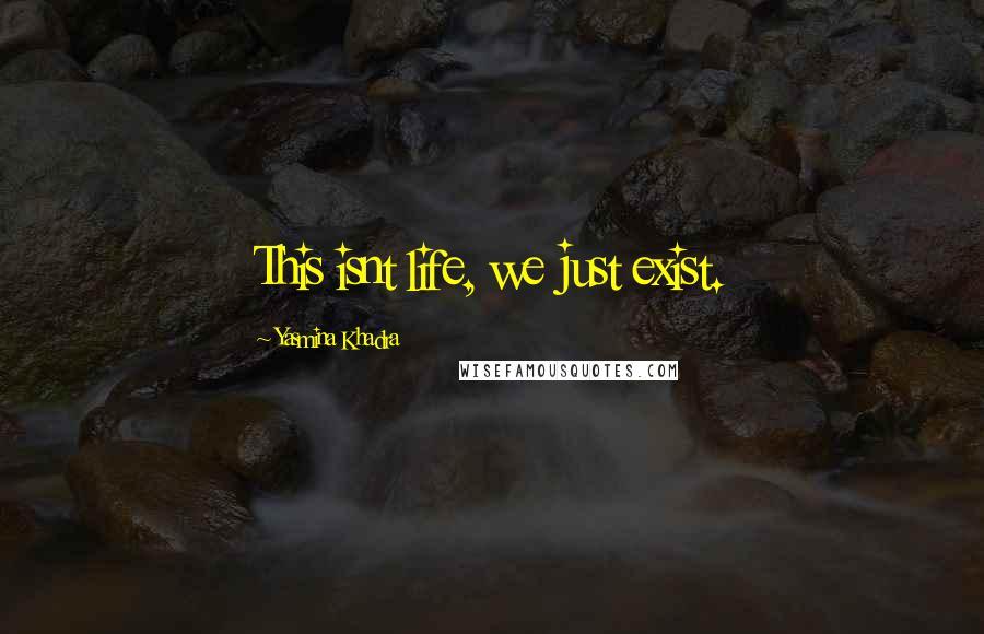 Yasmina Khadra quotes: This isnt life, we just exist.