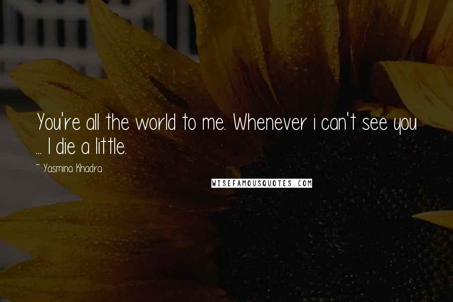 Yasmina Khadra quotes: You're all the world to me. Whenever i can't see you ... I die a little.