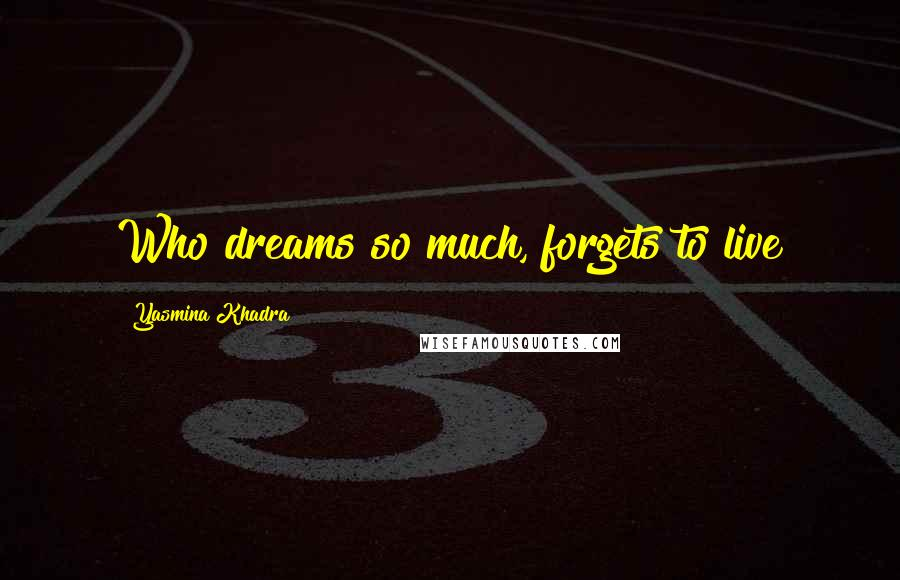 Yasmina Khadra quotes: Who dreams so much, forgets to live