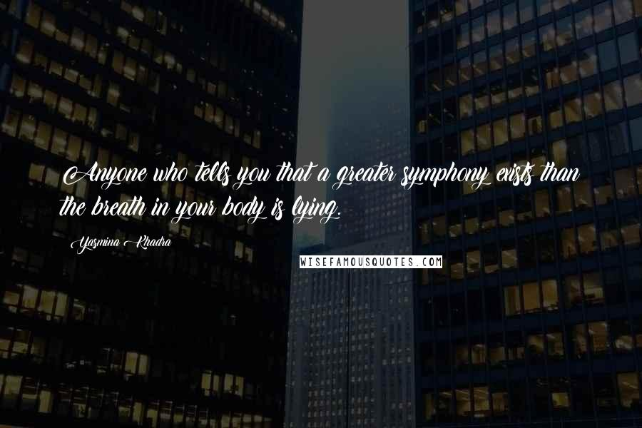 Yasmina Khadra quotes: Anyone who tells you that a greater symphony exists than the breath in your body is lying.