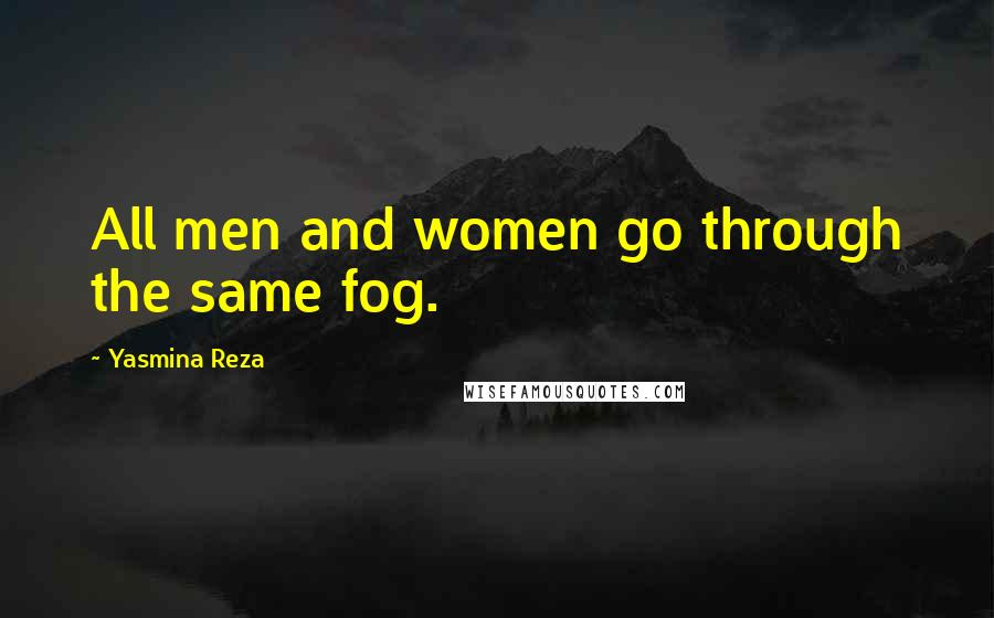 Yasmina Reza quotes: All men and women go through the same fog.